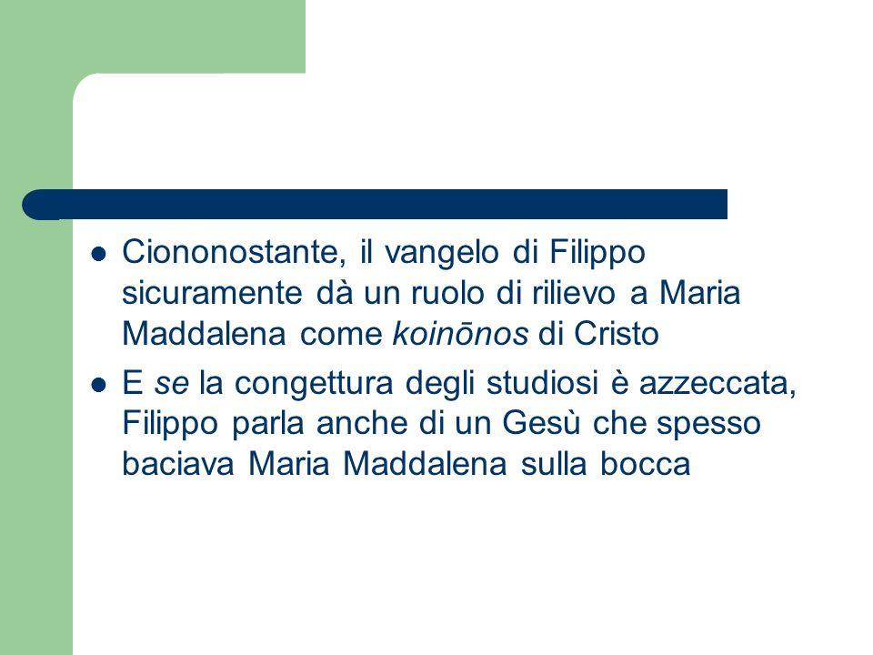 Ciononostante, il vangelo di Filippo sicuramente dà un ruolo di rilievo a Maria Maddalena come koinōnos di Cristo