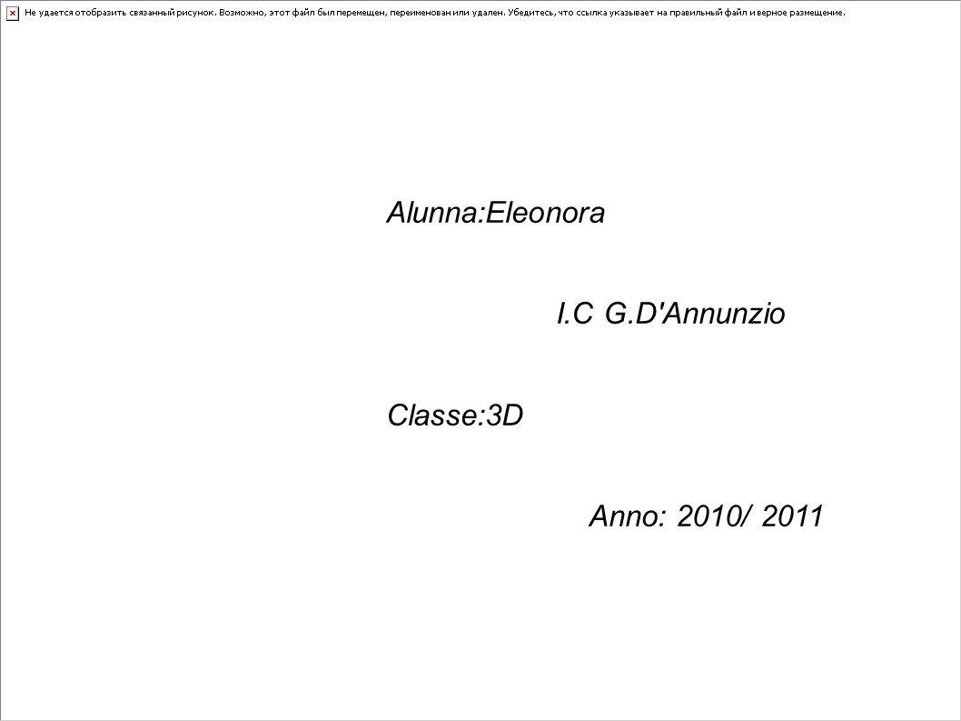 Alunna:Eleonora I.C G.D Annunzio Classe:3D Anno: 2010/ 2011