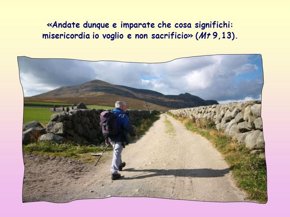 «Andate dunque e imparate che cosa significhi: misericordia io voglio e non sacrificio» (Mt 9,13).