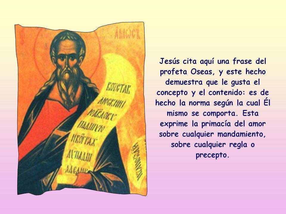 Jesús cita aquí una frase del profeta Oseas, y este hecho demuestra que le gusta el concepto y el contenido: es de hecho la norma según la cual Él mismo se comporta.