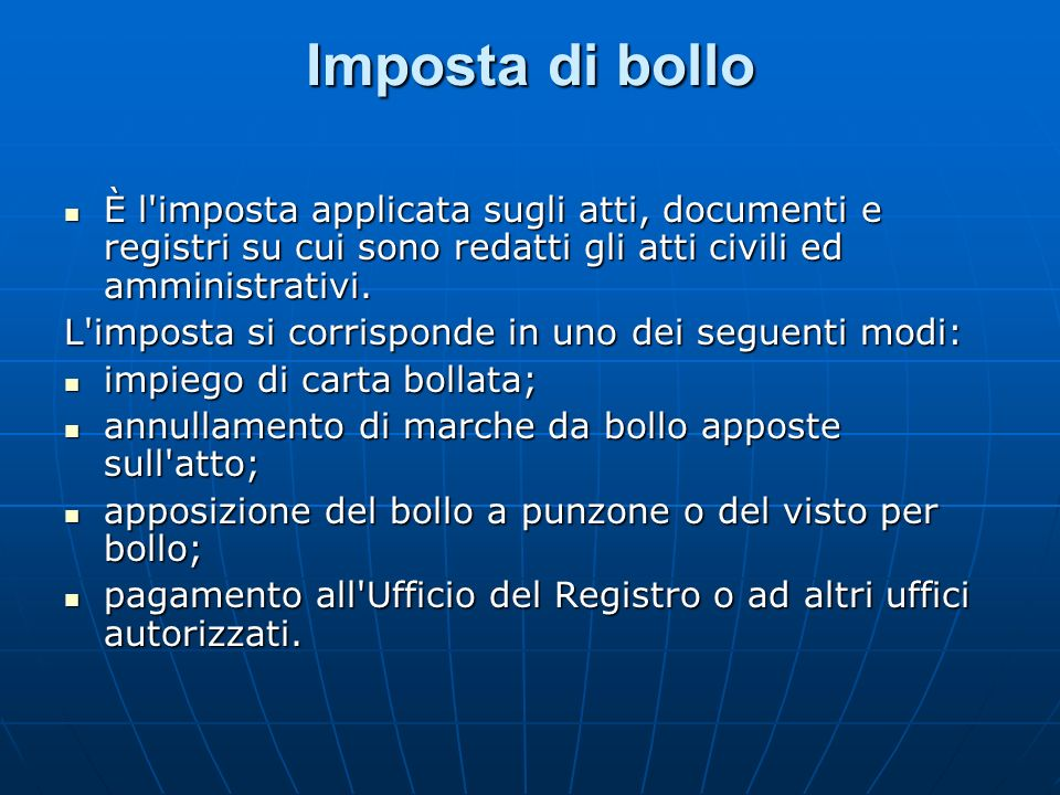 Imposta di bollo È l imposta applicata sugli atti, documenti e registri su cui sono redatti gli atti civili ed amministrativi.