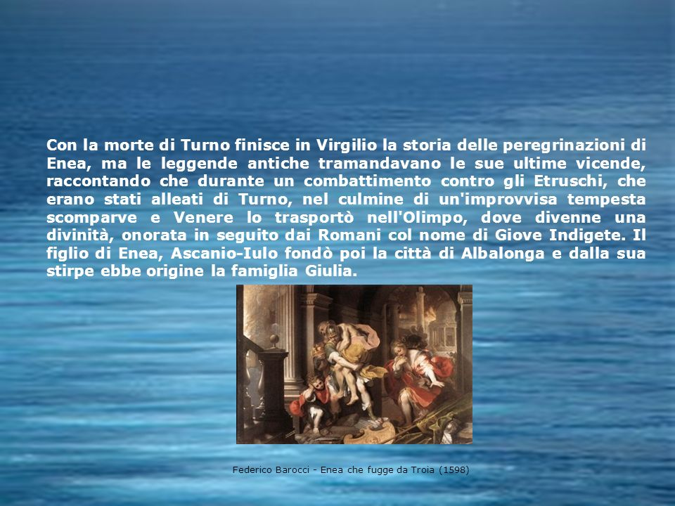 Con la morte di Turno finisce in Virgilio la storia delle peregrinazioni di Enea, ma le leggende antiche tramandavano le sue ultime vicende, raccontando che durante un combattimento contro gli Etruschi, che erano stati alleati di Turno, nel culmine di un improvvisa tempesta scomparve e Venere lo trasportò nell Olimpo, dove divenne una divinità, onorata in seguito dai Romani col nome di Giove Indigete. Il figlio di Enea, Ascanio-Iulo fondò poi la città di Albalonga e dalla sua stirpe ebbe origine la famiglia Giulia.