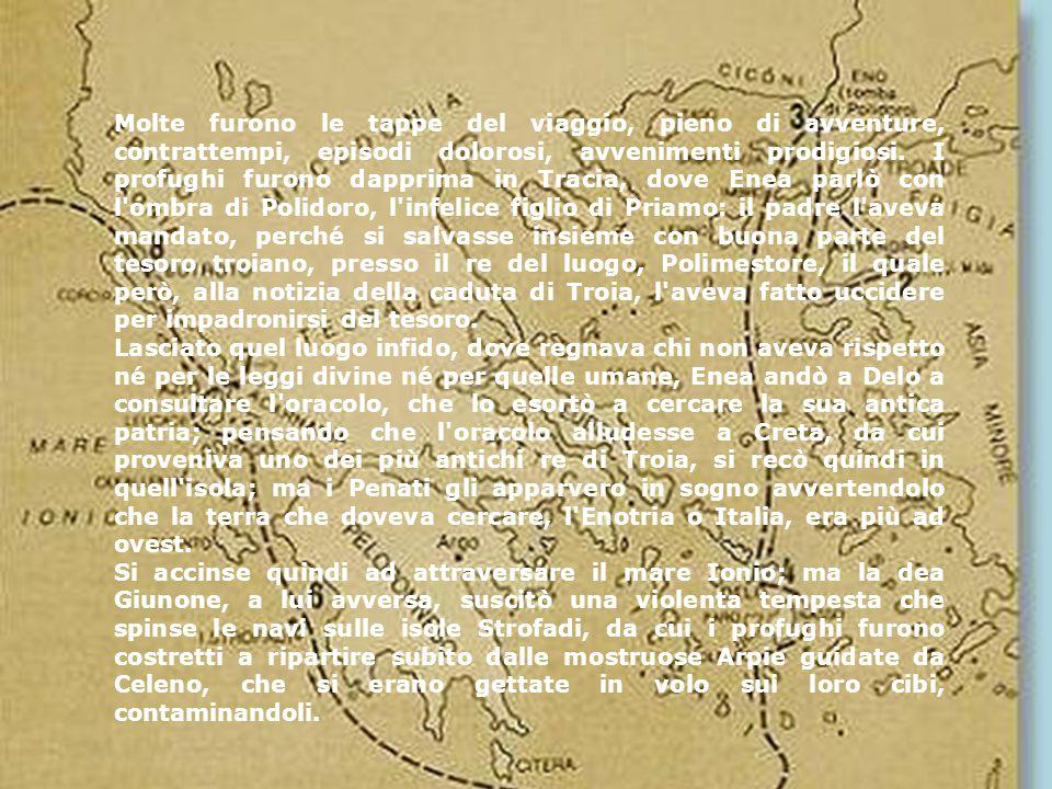 Molte furono le tappe del viaggio, pieno di avventure, contrattempi, episodi dolorosi, avvenimenti prodigiosi. I profughi furono dapprima in Tracia, dove Enea parlò con l ombra di Polidoro, l infelice figlio di Priamo: il padre l aveva mandato, perché si salvasse insieme con buona parte del tesoro troiano, presso il re del luogo, Polimestore, il quale però, alla notizia della caduta di Troia, l aveva fatto uccidere per impadronirsi del tesoro.