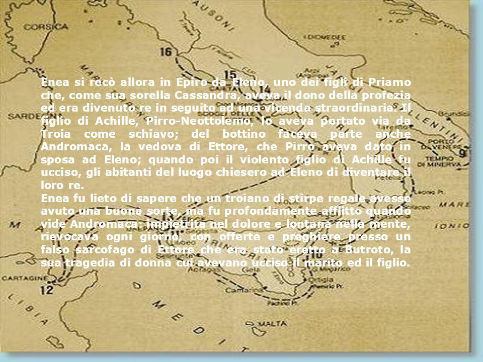 Enea si recò allora in Epiro da Eleno, uno dei figli di Priamo che, come sua sorella Cassandra, aveva il dono della profezia ed era divenuto re in seguito ad una vicenda straordinaria. Il figlio di Achille, Pirro-Neottolemo, lo aveva portato via da Troia come schiavo; del bottino faceva parte anche Andromaca, la vedova di Ettore, che Pirro aveva dato in sposa ad Eleno; quando poi il violento figlio di Achille fu ucciso, gli abitanti del luogo chiesero ad Eleno di diventare il loro re.