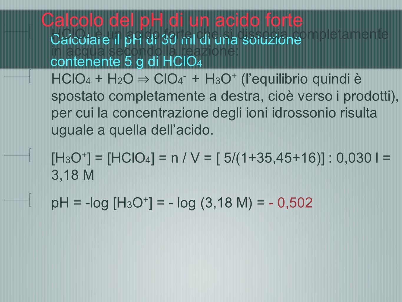 Calcolo del pH di un acido forte Calcolare il pH di 30 ml di una soluzione contenente 5 g di HClO4