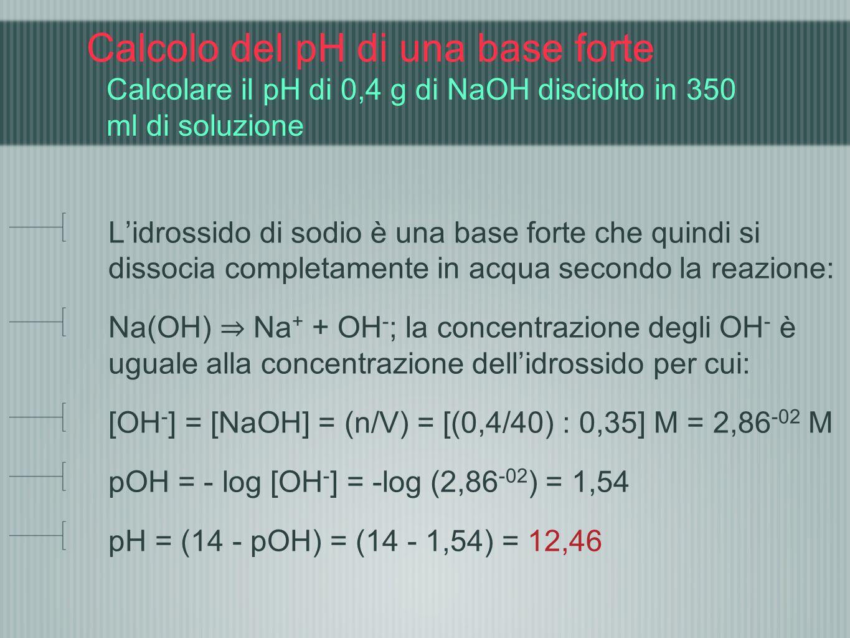 Calcolo del pH di una base forte Calcolare il pH di 0,4 g di NaOH disciolto in 350 ml di soluzione