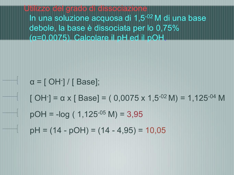 Utilizzo del grado di dissociazione In una soluzione acquosa di 1,5-02 M di una base debole, la base è dissociata per lo 0,75% (α=0,0075). Calcolare il pH ed il pOH.