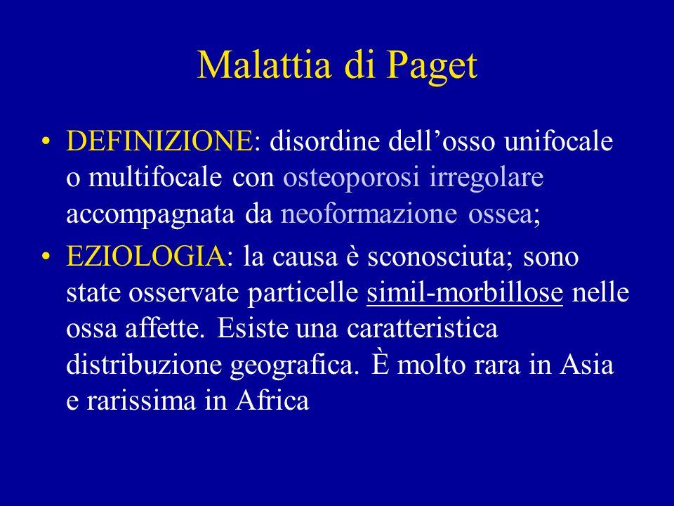 Malattia di Paget DEFINIZIONE: disordine dell'osso unifocale o multifocale con osteoporosi irregolare accompagnata da neoformazione ossea;