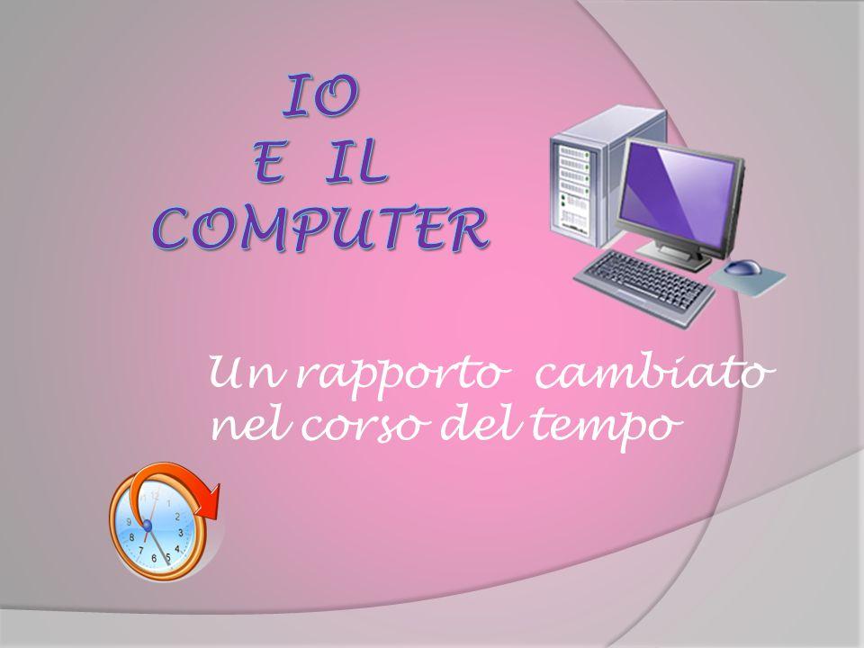 IO e il COMPUTER Un rapporto cambiato nel corso del tempo