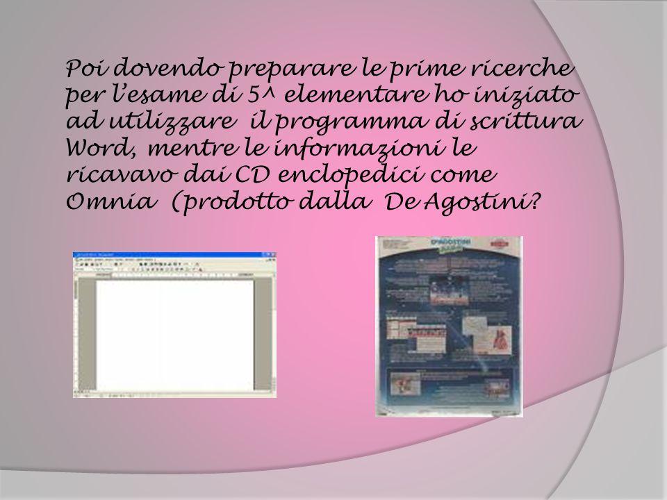 Poi dovendo preparare le prime ricerche per l'esame di 5^ elementare ho iniziato ad utilizzare il programma di scrittura Word, mentre le informazioni le ricavavo dai CD enclopedici come Omnia (prodotto dalla De Agostini