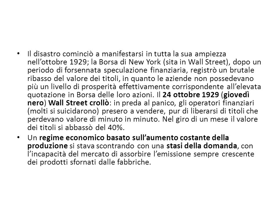 Il disastro cominciò a manifestarsi in tutta la sua ampiezza nell'ottobre 1929; la Borsa di New York (sita in Wall Street), dopo un periodo di forsennata speculazione finanziaria, registrò un brutale ribasso del valore dei titoli, in quanto le aziende non possedevano più un livello di prosperità effettivamente corrispondente all'elevata quotazione in Borsa delle loro azioni. Il 24 ottobre 1929 (giovedì nero) Wall Street crollò: in preda al panico, gli operatori finanziari (molti si suicidarono) presero a vendere, pur di liberarsi di titoli che perdevano valore di minuto in minuto. Nel giro di un mese il valore dei titoli si abbassò del 40%.