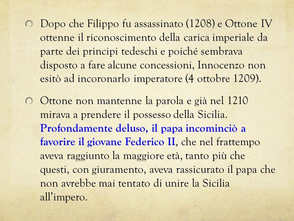 Dopo che Filippo fu assassinato (1208) e Ottone IV ottenne il riconoscimento della carica imperiale da parte dei principi tedeschi e poiché sembrava disposto a fare alcune concessioni, Innocenzo non esitò ad incoronarlo imperatore (4 ottobre 1209).
