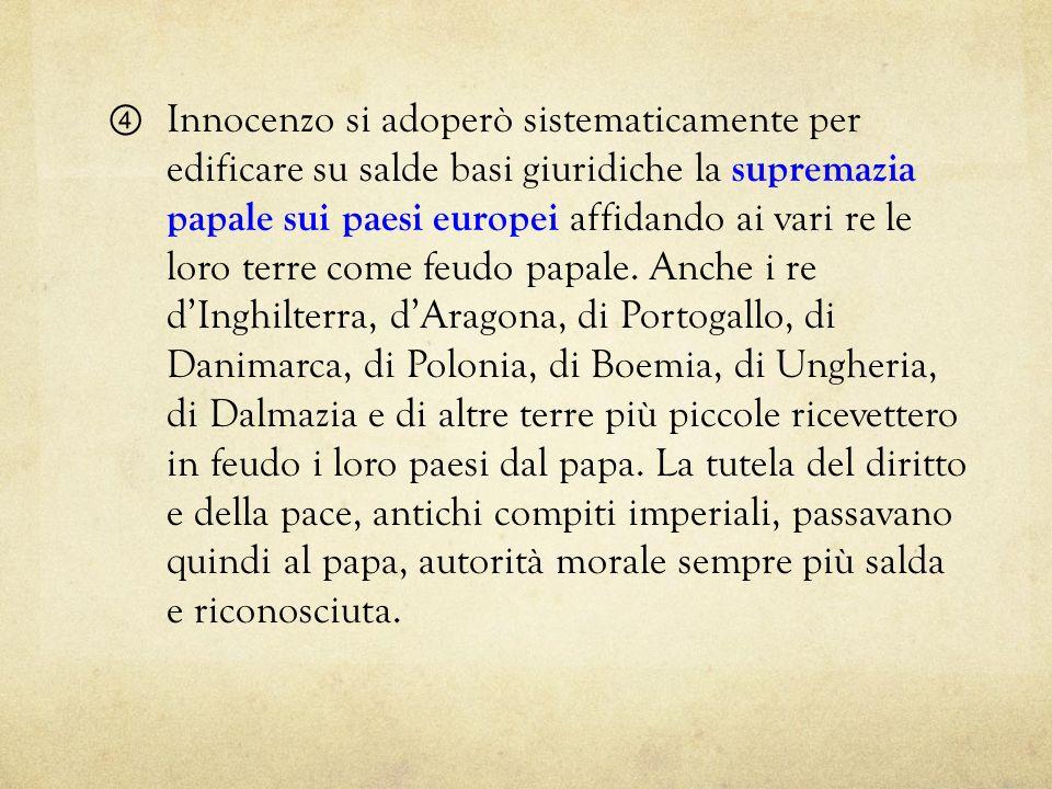 Innocenzo si adoperò sistematicamente per edificare su salde basi giuridiche la supremazia papale sui paesi europei affidando ai vari re le loro terre come feudo papale.