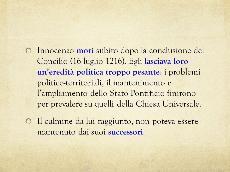 Innocenzo morì subito dopo la conclusione del Concilio (16 luglio 1216). Egli lasciava loro un'eredità politica troppo pesante: i problemi politico-territoriali, il mantenimento e l'ampliamento dello Stato Pontificio finirono per prevalere su quelli della Chiesa Universale.