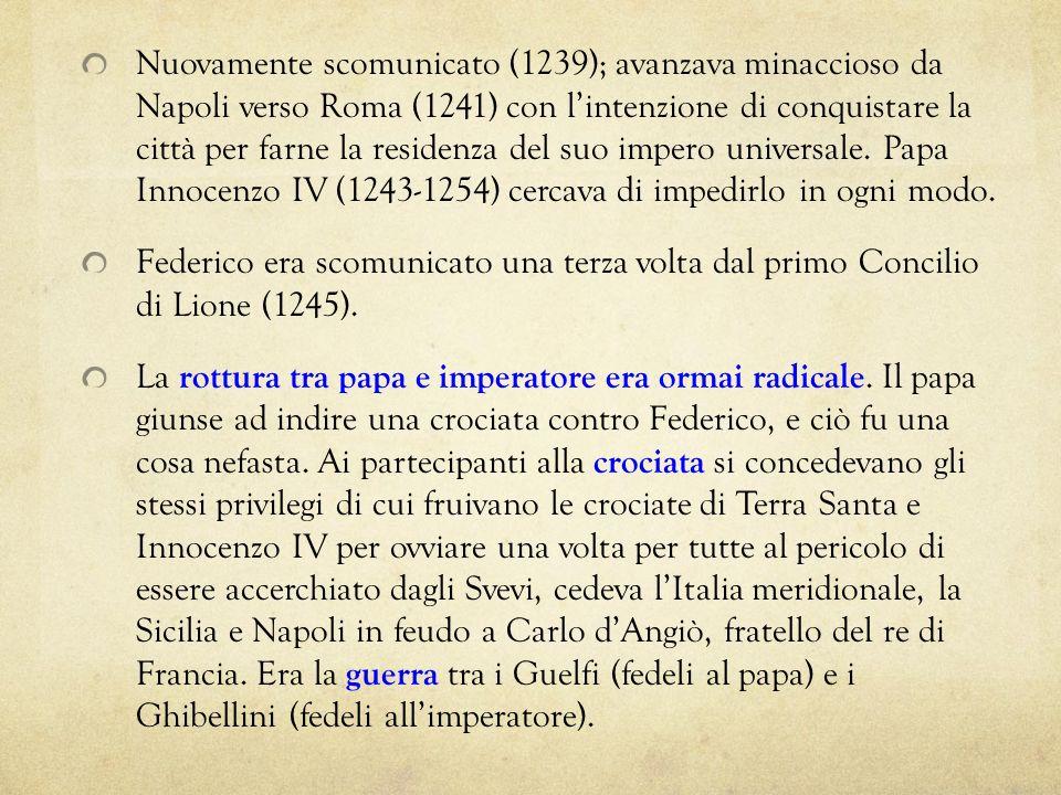 Nuovamente scomunicato (1239); avanzava minaccioso da Napoli verso Roma (1241) con l'intenzione di conquistare la città per farne la residenza del suo impero universale. Papa Innocenzo IV (1243-1254) cercava di impedirlo in ogni modo.