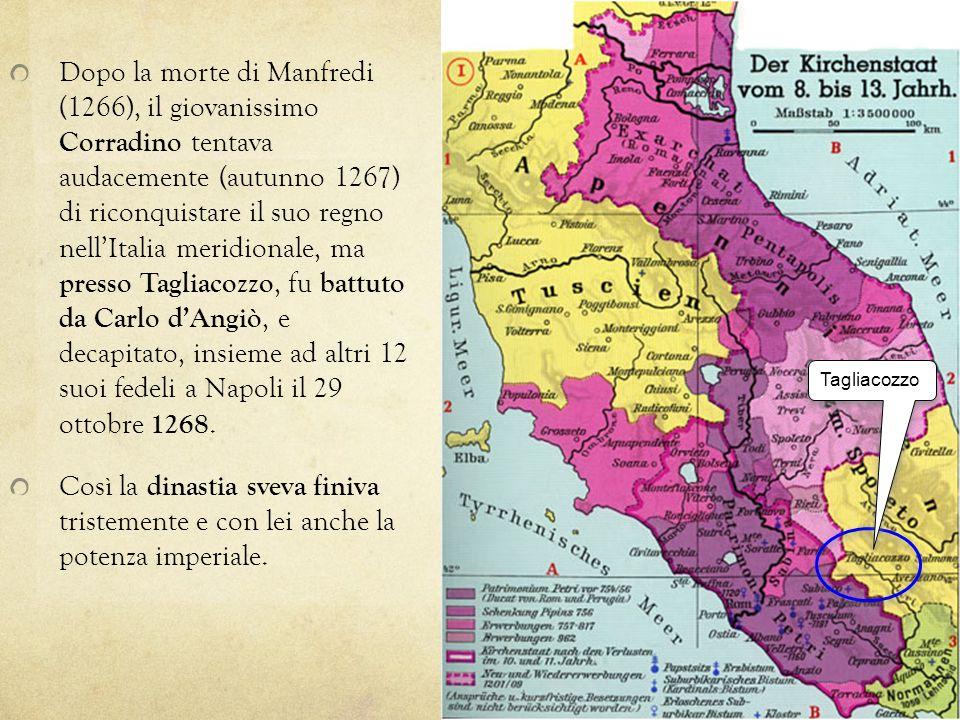 Dopo la morte di Manfredi (1266), il giovanissimo Corradino tentava audacemente (autunno 1267) di riconquistare il suo regno nell'Italia meridionale, ma presso Tagliacozzo, fu battuto da Carlo d'Angiò, e decapitato, insieme ad altri 12 suoi fedeli a Napoli il 29 ottobre 1268.