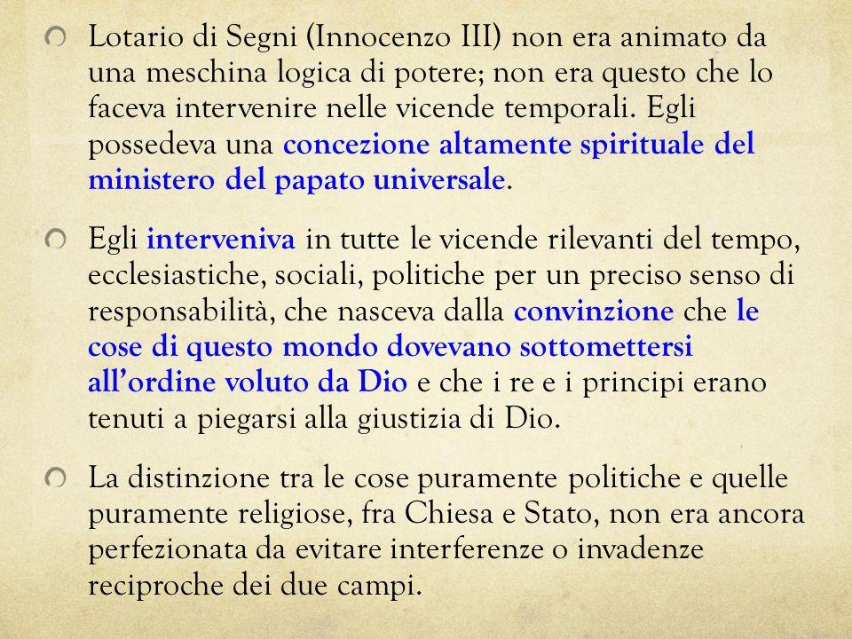 Lotario di Segni (Innocenzo III) non era animato da una meschina logica di potere; non era questo che lo faceva intervenire nelle vicende temporali. Egli possedeva una concezione altamente spirituale del ministero del papato universale.