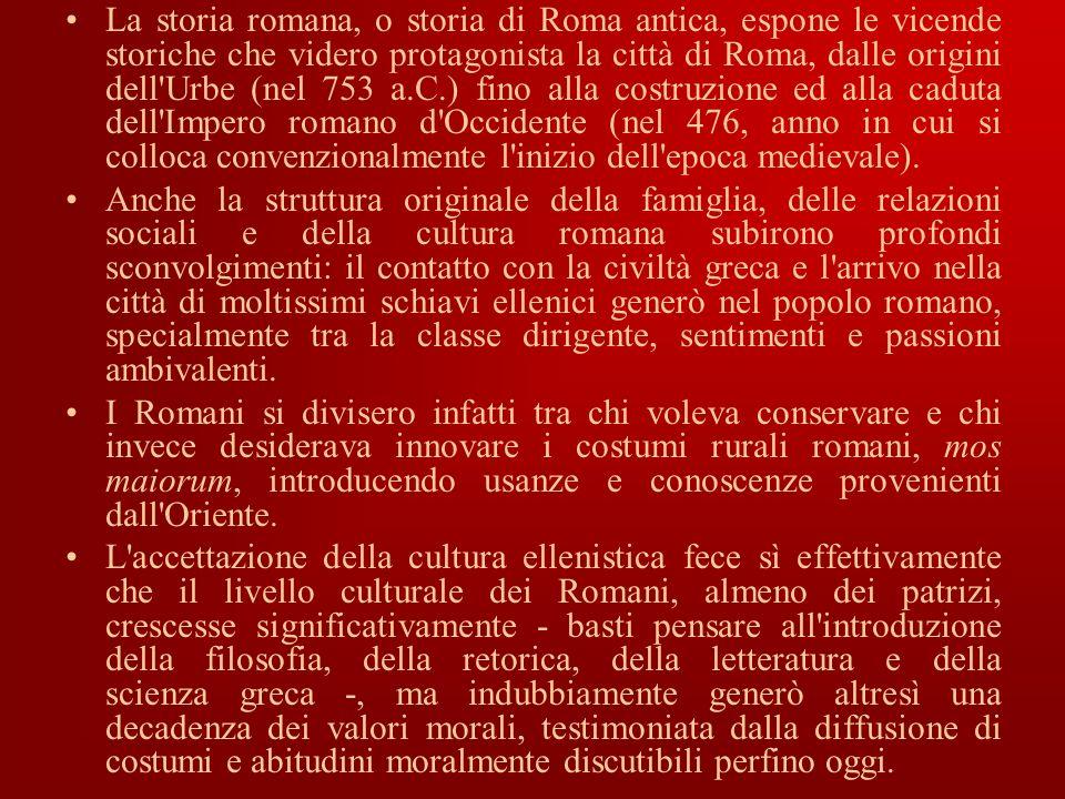 La storia romana, o storia di Roma antica, espone le vicende storiche che videro protagonista la città di Roma, dalle origini dell Urbe (nel 753 a.C.) fino alla costruzione ed alla caduta dell Impero romano d Occidente (nel 476, anno in cui si colloca convenzionalmente l inizio dell epoca medievale).
