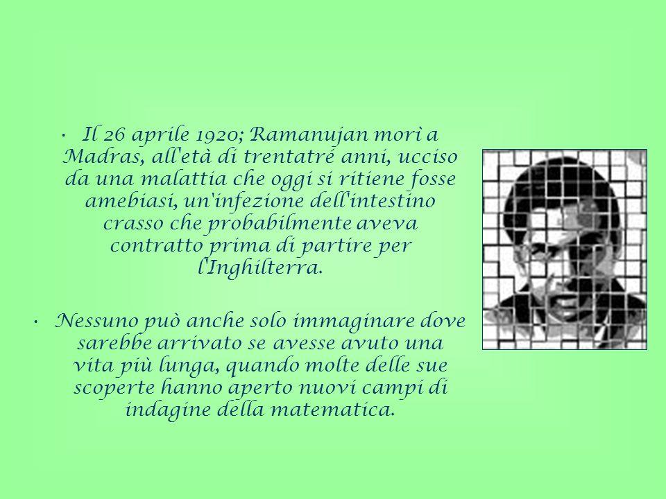 Il 26 aprile 1920; Ramanujan morì a Madras, all età di trentatré anni, ucciso da una malattia che oggi si ritiene fosse amebiasi, un infezione dell intestino crasso che probabilmente aveva contratto prima di partire per l Inghilterra.