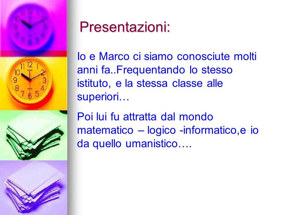 Presentazioni:Io e Marco ci siamo conosciute molti anni fa..Frequentando lo stesso istituto, e la stessa classe alle superiori…