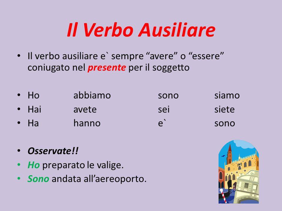 Il Verbo Ausiliare Il verbo ausiliare e` sempre avere o essere coniugato nel presente per il soggetto.