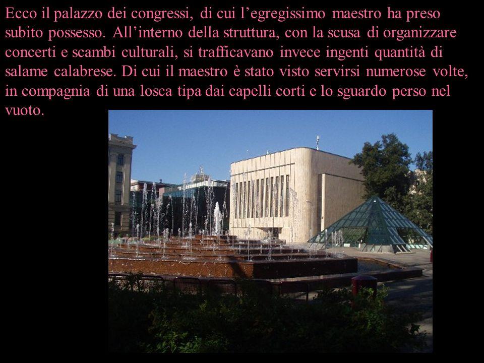 Ecco il palazzo dei congressi, di cui l'egregissimo maestro ha preso subito possesso.