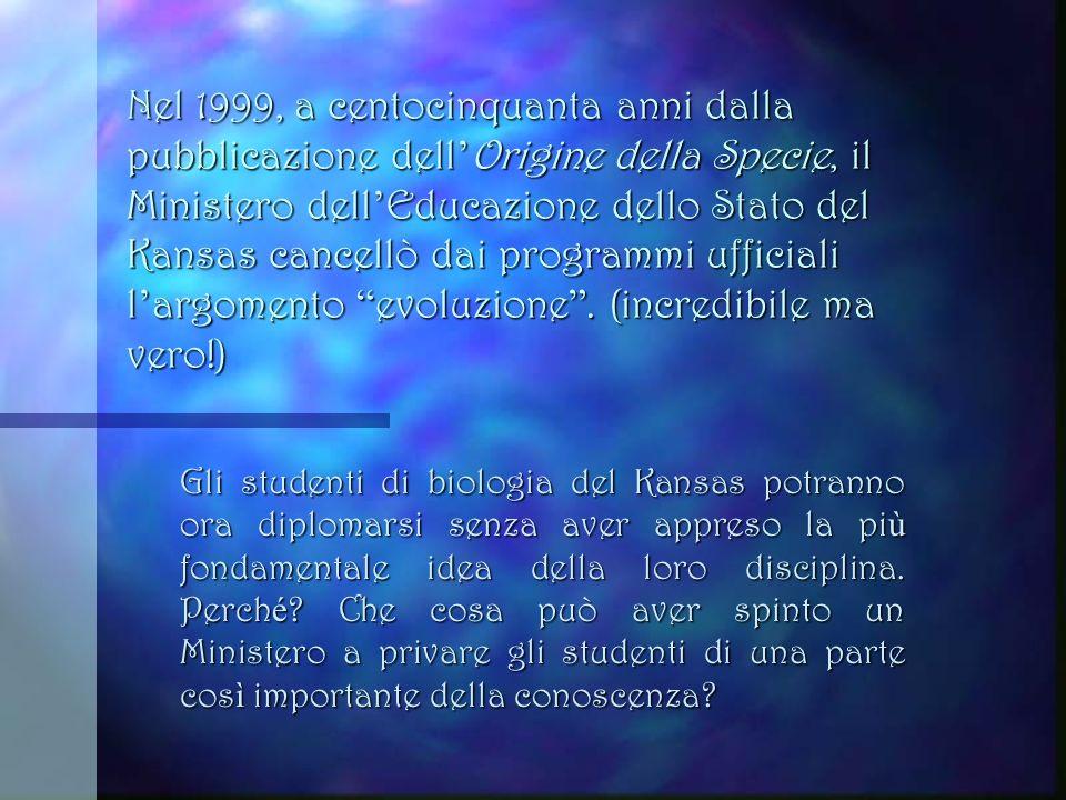 Nel 1999, a centocinquanta anni dalla pubblicazione dell'Origine della Specie, il Ministero dell'Educazione dello Stato del Kansas cancellò dai programmi ufficiali l'argomento evoluzione . (incredibile ma vero!)