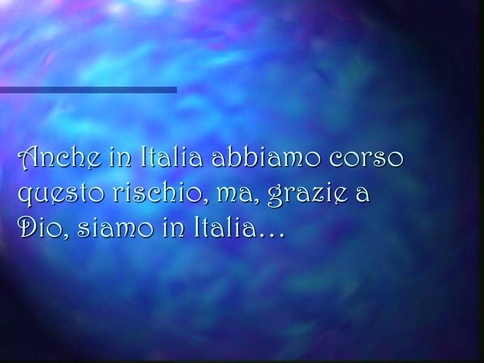 Anche in Italia abbiamo corso questo rischio, ma, grazie a Dio, siamo in Italia…