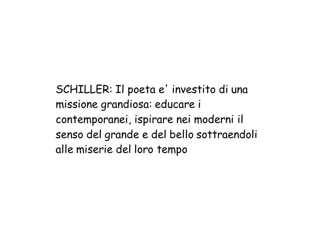 SCHILLER: Il poeta e investito di una missione grandiosa: educare i contemporanei, ispirare nei moderni il senso del grande e del bello sottraendoli alle miserie del loro tempo