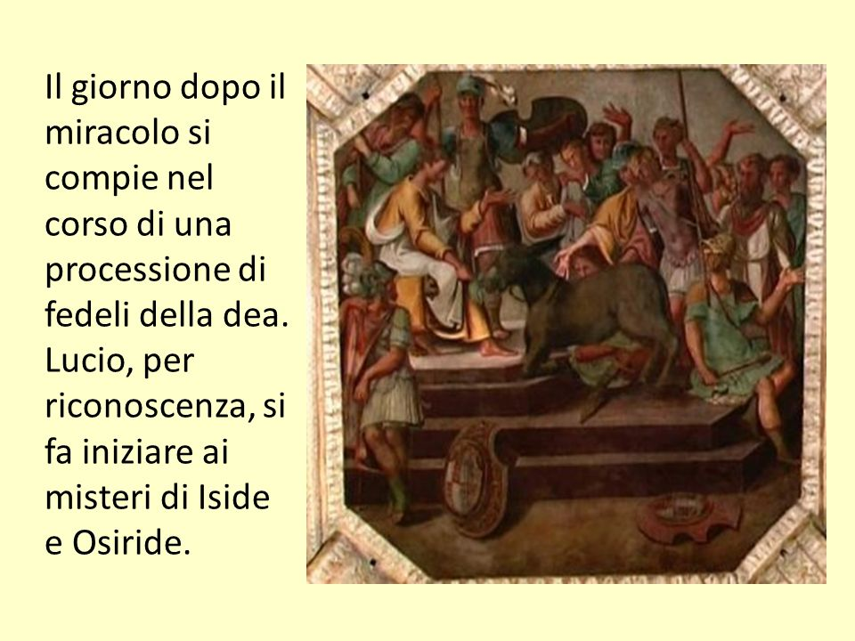Il giorno dopo il miracolo si compie nel corso di una processione di fedeli della dea. Lucio, per riconoscenza, si fa iniziare ai misteri di Iside e Osiride.