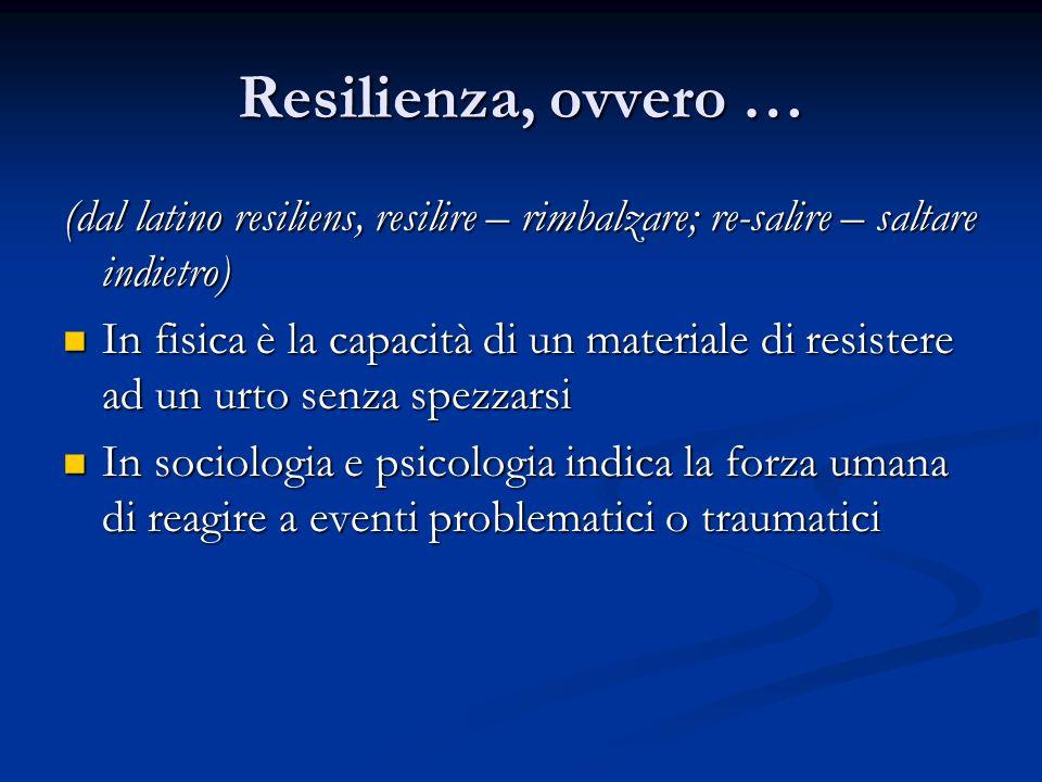 Resilienza, ovvero …(dal latino resiliens, resilire – rimbalzare; re-salire – saltare indietro)
