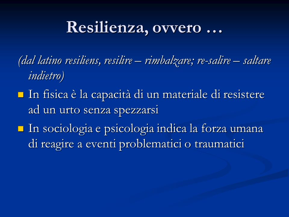 Resilienza, ovvero … (dal latino resiliens, resilire – rimbalzare; re-salire – saltare indietro)