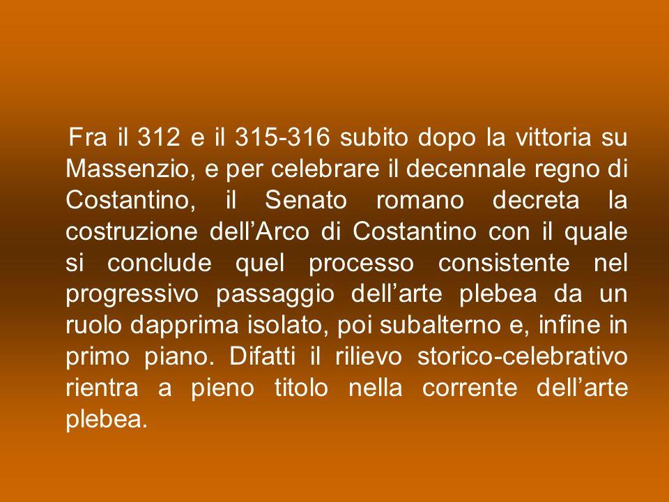 Fra il 312 e il 315-316 subito dopo la vittoria su Massenzio, e per celebrare il decennale regno di Costantino, il Senato romano decreta la costruzione dell'Arco di Costantino con il quale si conclude quel processo consistente nel progressivo passaggio dell'arte plebea da un ruolo dapprima isolato, poi subalterno e, infine in primo piano.