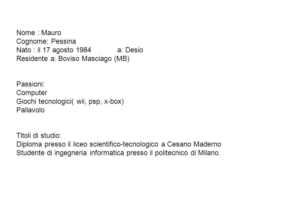 Nome : Mauro Cognome: Pessina. Nato : il 17 agosto 1984 a: Desio. Residente a: Boviso Masciago (MB)