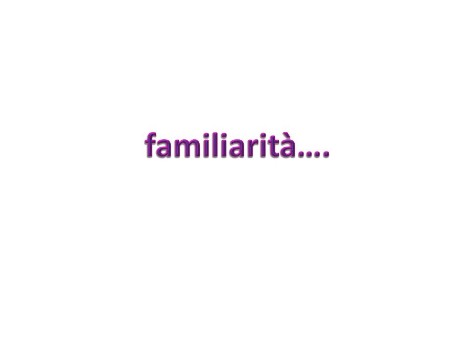 familiarità….