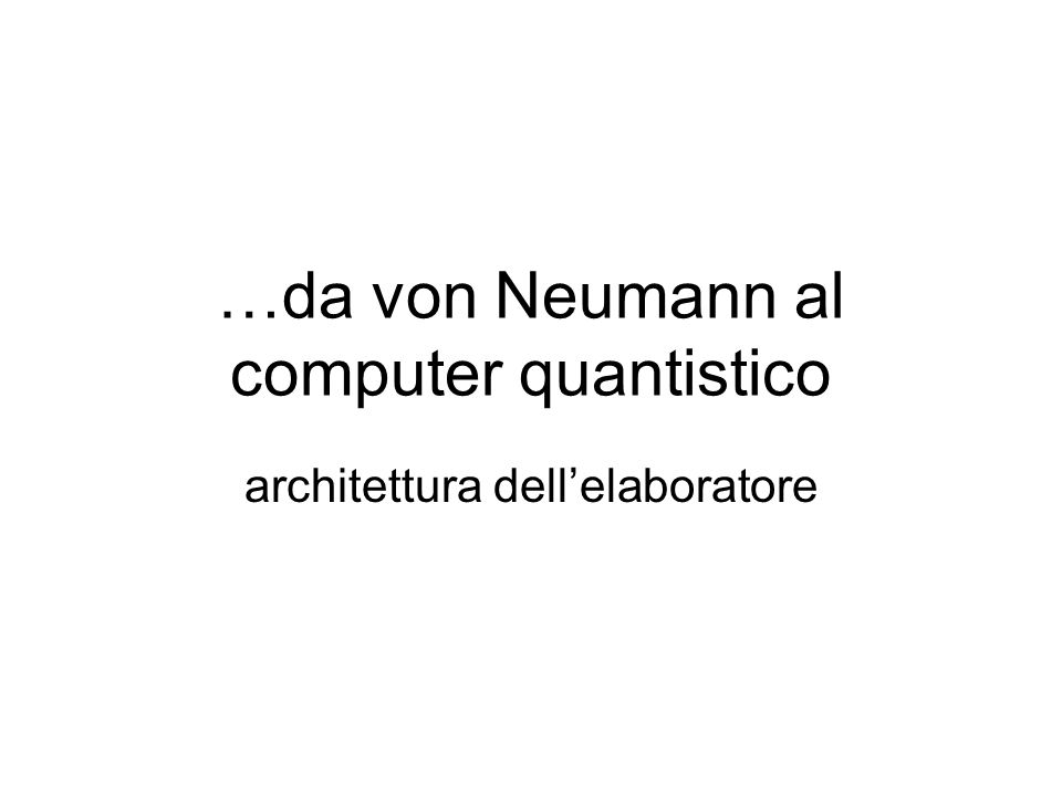 …da von Neumann al computer quantistico