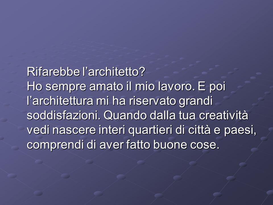 Rifarebbe l'architetto. Ho sempre amato il mio lavoro