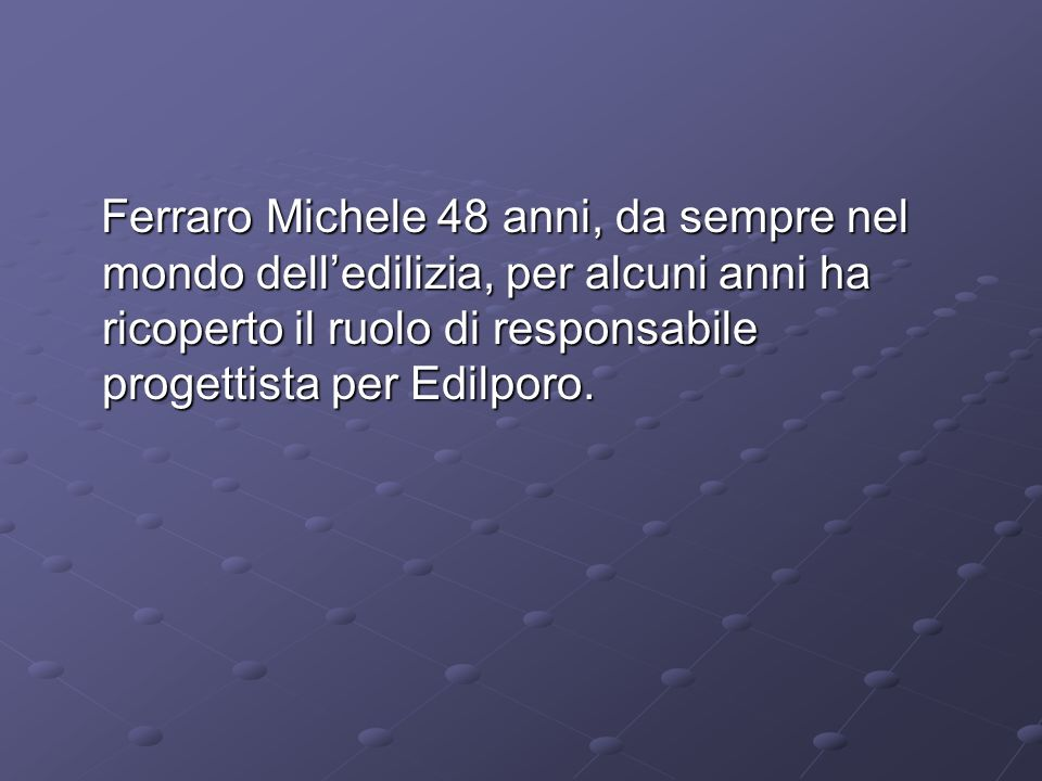 Ferraro Michele 48 anni, da sempre nel mondo dell'edilizia, per alcuni anni ha ricoperto il ruolo di responsabile progettista per Edilporo.