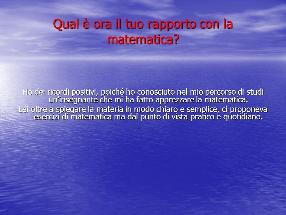 Qual è ora il tuo rapporto con la matematica