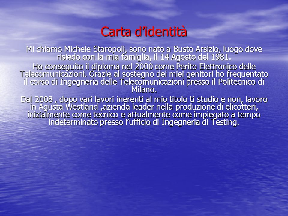 Carta d'identità Mi chiamo Michele Staropoli, sono nato a Busto Arsizio, luogo dove risiedo con la mia famiglia, il 14 Agosto del 1981.