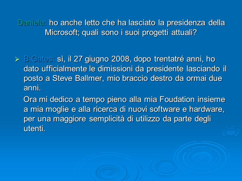 Daniela: ho anche letto che ha lasciato la presidenza della Microsoft; quali sono i suoi progetti attuali