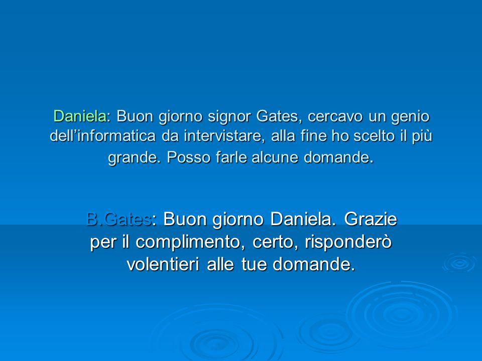 Daniela: Buon giorno signor Gates, cercavo un genio dell'informatica da intervistare, alla fine ho scelto il più grande. Posso farle alcune domande.
