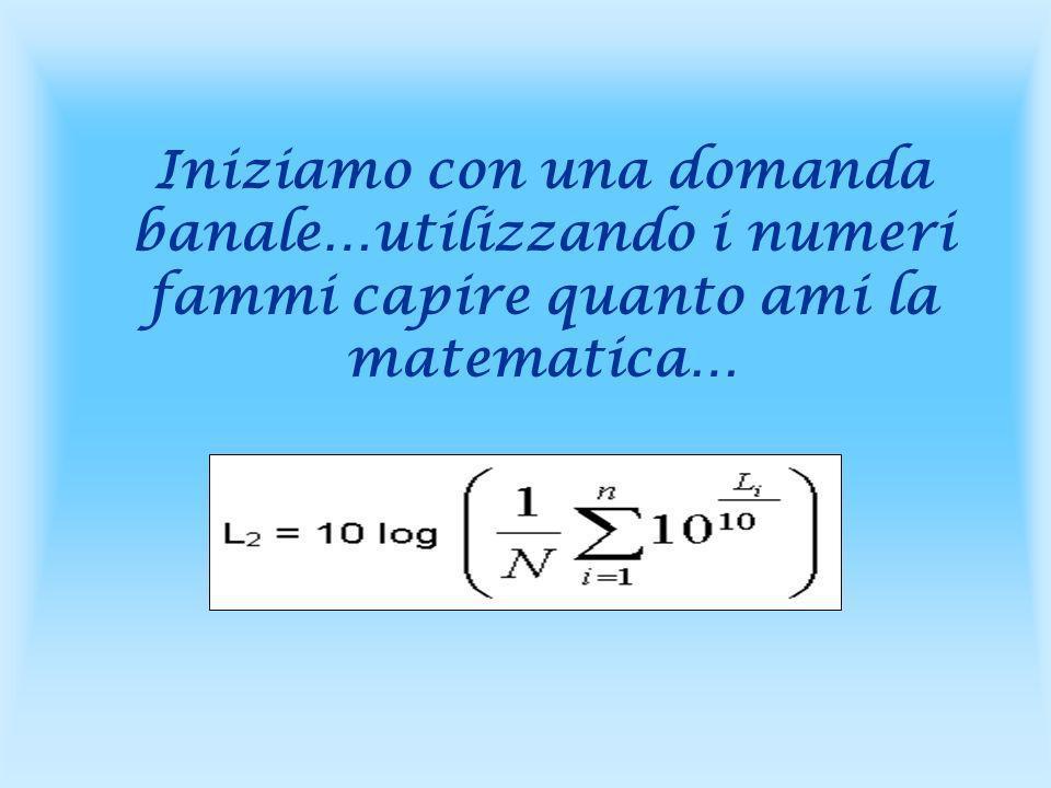 Iniziamo con una domanda banale…utilizzando i numeri fammi capire quanto ami la matematica…