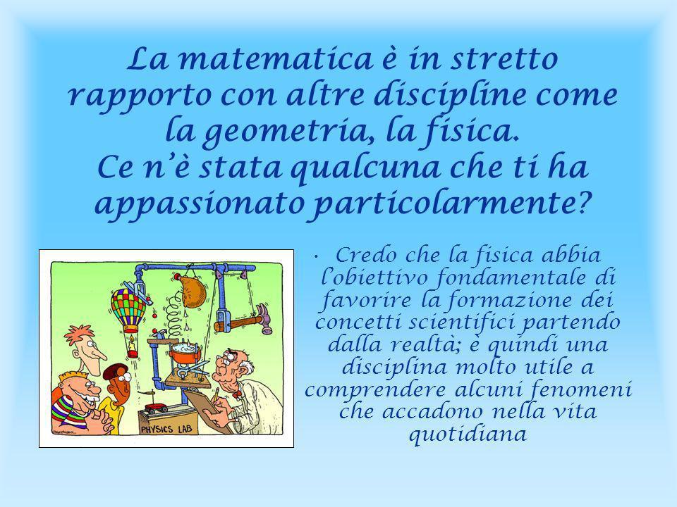La matematica è in stretto rapporto con altre discipline come la geometria, la fisica. Ce n'è stata qualcuna che ti ha appassionato particolarmente
