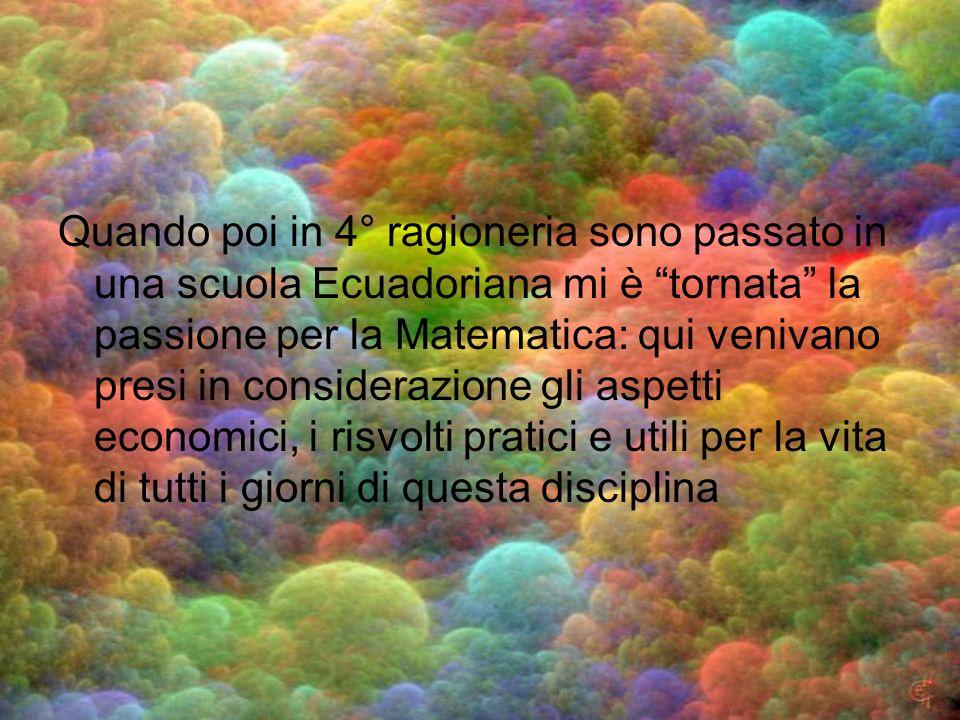 Quando poi in 4° ragioneria sono passato in una scuola Ecuadoriana mi è tornata la passione per la Matematica: qui venivano presi in considerazione gli aspetti economici, i risvolti pratici e utili per la vita di tutti i giorni di questa disciplina