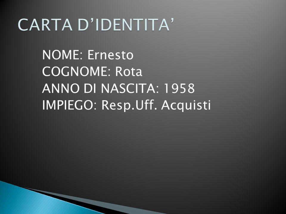 CARTA D'IDENTITA' NOME: Ernesto COGNOME: Rota ANNO DI NASCITA: 1958 IMPIEGO: Resp.Uff. Acquisti