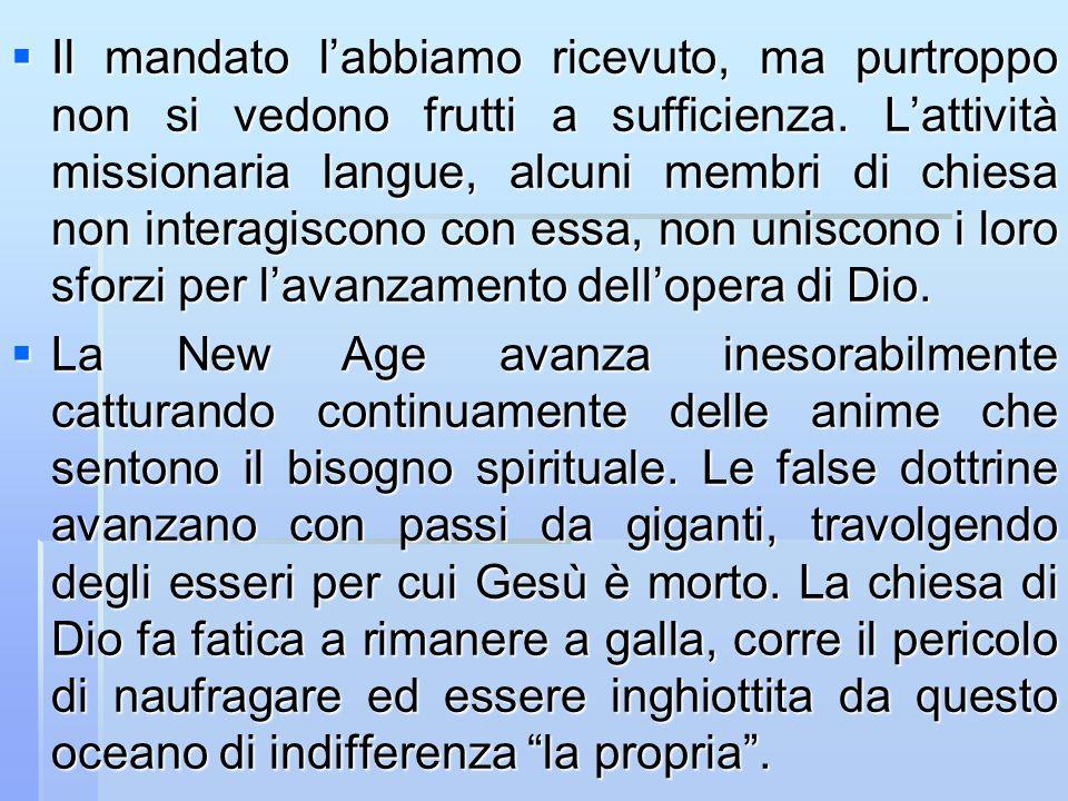 Il mandato l'abbiamo ricevuto, ma purtroppo non si vedono frutti a sufficienza. L'attività missionaria langue, alcuni membri di chiesa non interagiscono con essa, non uniscono i loro sforzi per l'avanzamento dell'opera di Dio.