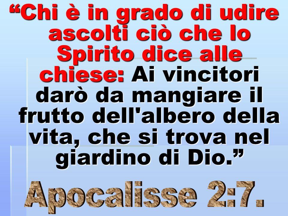 Chi è in grado di udire ascolti ciò che lo Spirito dice alle chiese: Ai vincitori darò da mangiare il frutto dell albero della vita, che si trova nel giardino di Dio.