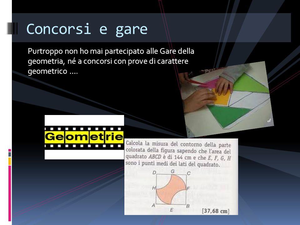 Concorsi e gare Purtroppo non ho mai partecipato alle Gare della geometria, né a concorsi con prove di carattere geometrico ….