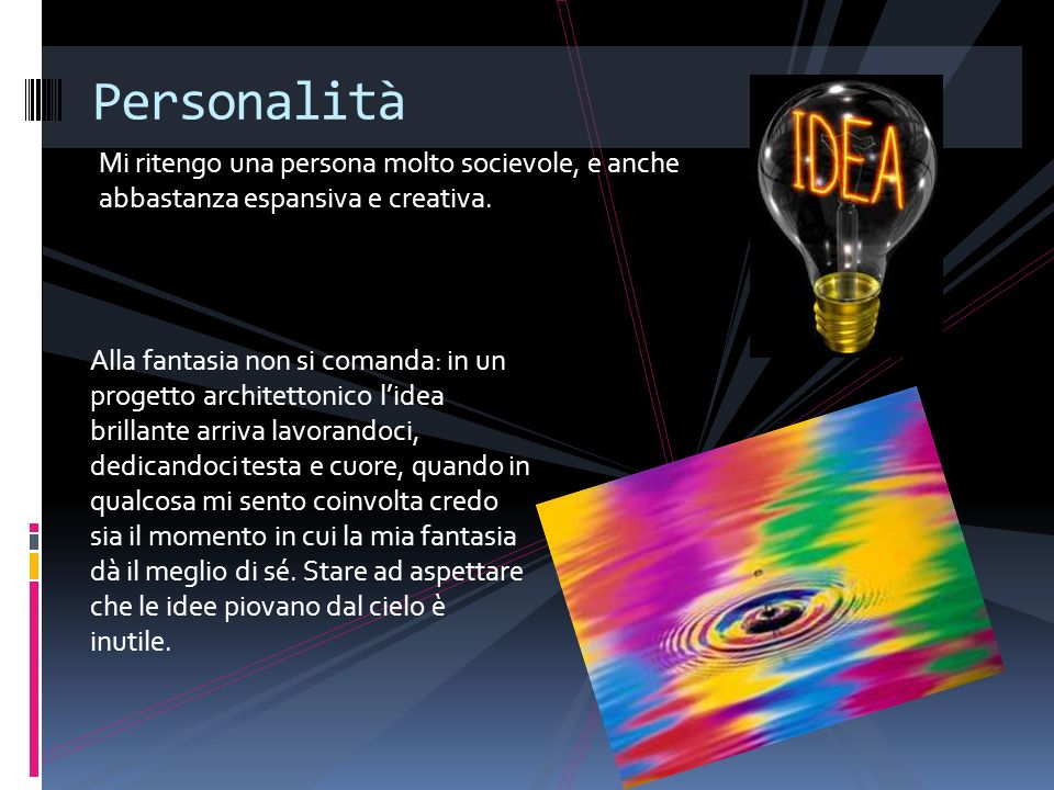 PersonalitàMi ritengo una persona molto socievole, e anche abbastanza espansiva e creativa.